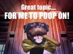 Great topic for me to poop on